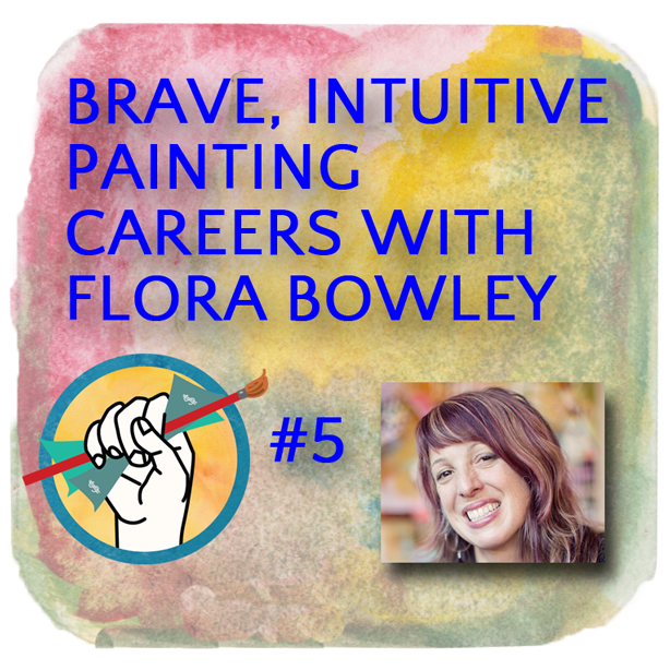 Brave, Intuitive Painting Careers with Flora Bowley | Podcast #5