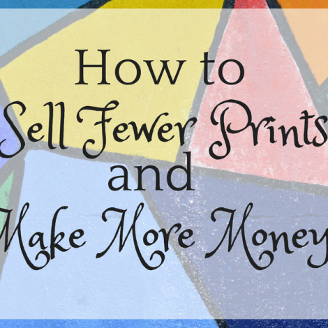 How to Sell Fewer Prints and Make More Money