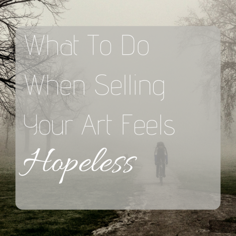 What To Do When Selling Your Art Feels Hopeless