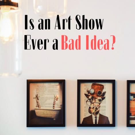 Is an Art Show Ever a Bad Idea?
